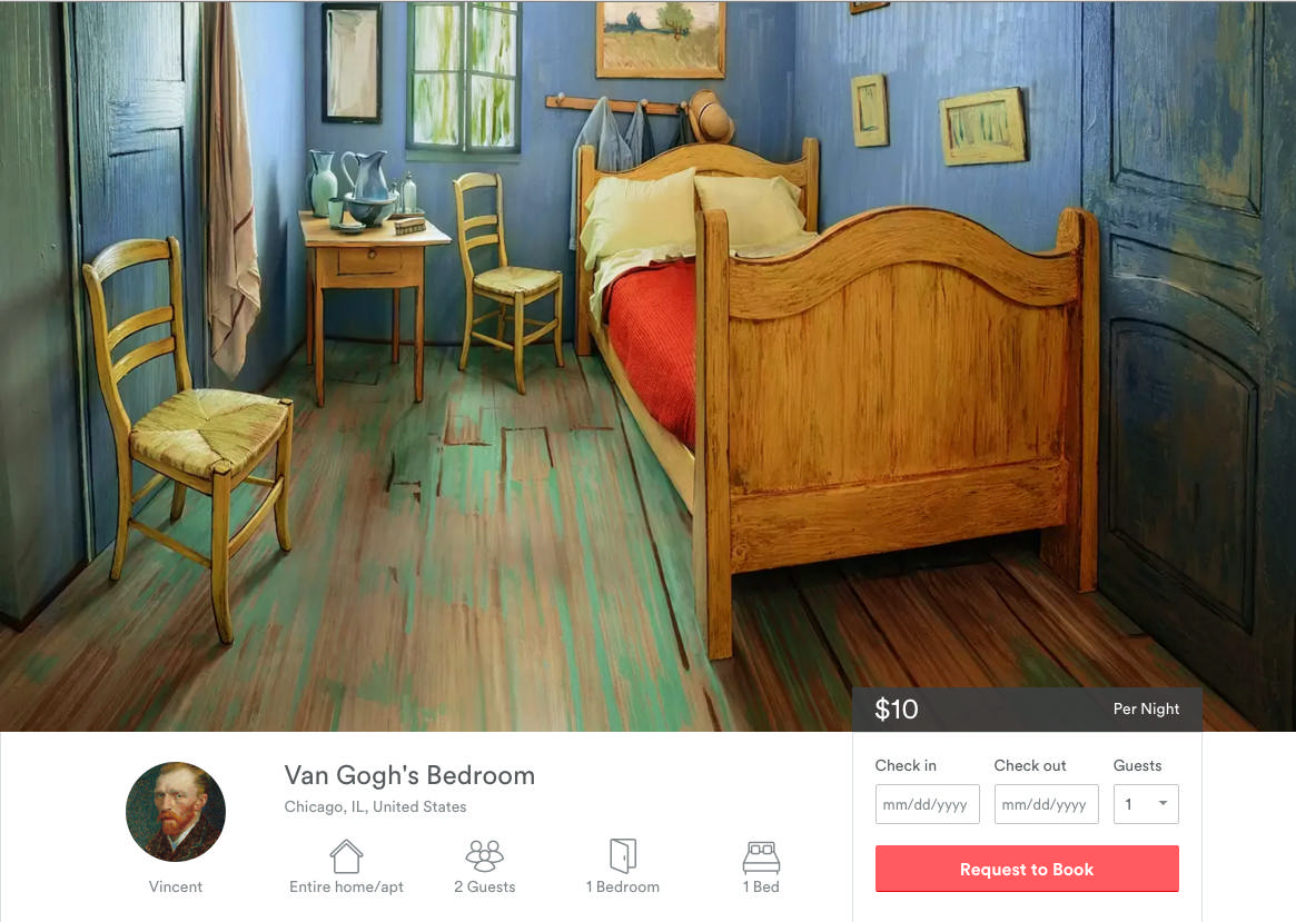 """""""Van Gogh BnB"""" Art Institute of Chicago Instead of just looking at a painting, people could book a night inside one. Craftsmen recreated Van Gogh's 1888 'Bedroom In Arles' and it was posted on AirBnB (purportedly by the artist – """"Just to keep myself in paint""""). Van Gogh Bedrooms was the Art Institute's highest-attended exhibit in 15 years. The room cost $31K to build and generated $6m+ in earned media."""